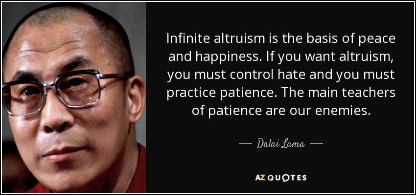 Infinite altruism is the basis of peace and happiness. If you want altruism, you must control hate and you must practice patience. The main teachers of patience are our enemies. - Dalai Lama