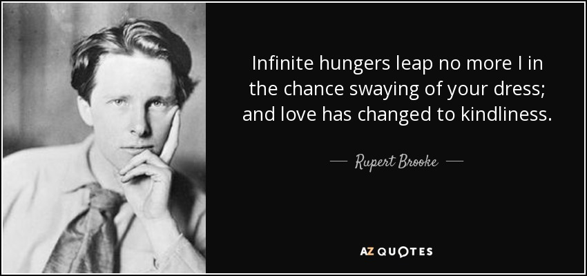 Infinite hungers leap no more I in the chance swaying of your dress; and love has changed to kindliness. - Rupert Brooke