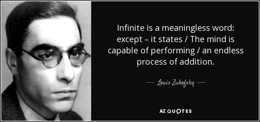 Infinite is a meaningless word: except – it states / The mind is capable of performing / an endless process of addition. - Louis Zukofsky