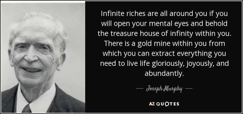 Infinite riches are all around you if you will open your mental eyes and behold the treasure house of infinity within you. There is a gold mine within you from which you can extract everything you need to live life gloriously, joyously, and abundantly. - Joseph Murphy
