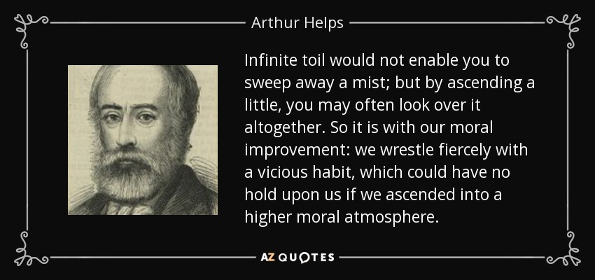 Infinite toil would not enable you to sweep away a mist; but by ascending a little, you may often look over it altogether. So it is with our moral improvement: we wrestle fiercely with a vicious habit, which could have no hold upon us if we ascended into a higher moral atmosphere. - Arthur Helps