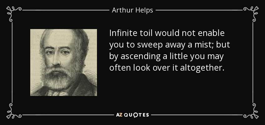 Infinite toil would not enable you to sweep away a mist; but by ascending a little you may often look over it altogether. - Arthur Helps