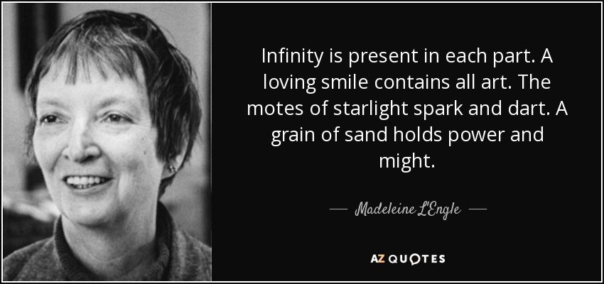 Infinity is present in each part. A loving smile contains all art. The motes of starlight spark and dart. A grain of sand holds power and might. - Madeleine L'Engle