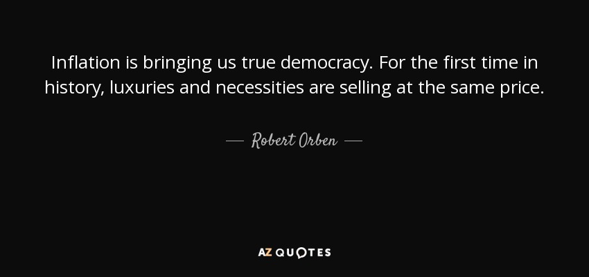 Inflation is bringing us true democracy. For the first time in history, luxuries and necessities are selling at the same price. - Robert Orben