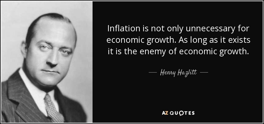 Inflation is not only unnecessary for economic growth. As long as it exists it is the enemy of economic growth. - Henry Hazlitt