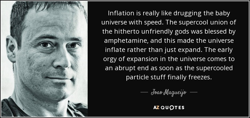 Inflation is really like drugging the baby universe with speed. The supercool union of the hitherto unfriendly gods was blessed by amphetamine, and this made the universe inflate rather than just expand. The early orgy of expansion in the universe comes to an abrupt end as soon as the supercooled particle stuff finally freezes. - Joao Magueijo