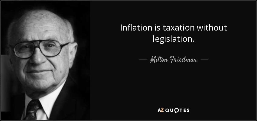 Inflation is taxation without legislation. - Milton Friedman
