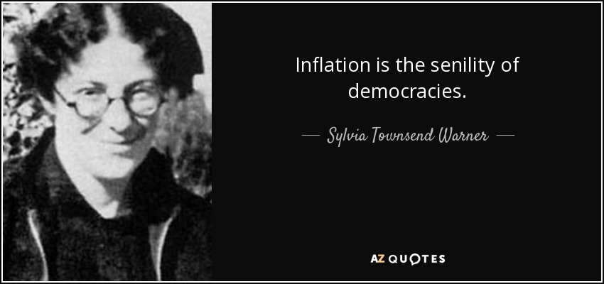 Inflation is the senility of democracies. - Sylvia Townsend Warner
