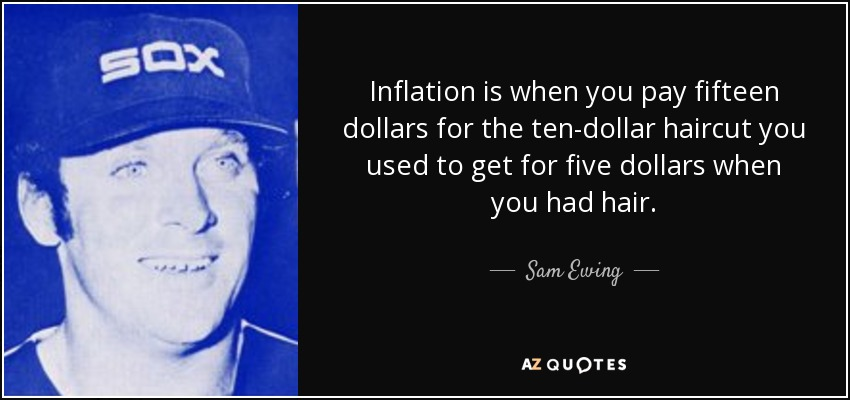 Inflation is when you pay fifteen dollars for the ten-dollar haircut you used to get for five dollars when you had hair. - Sam Ewing