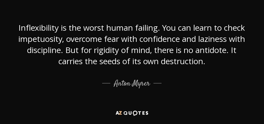 Inflexibility is the worst human failing. You can learn to check impetuosity, overcome fear with confidence and laziness with discipline. But for rigidity of mind, there is no antidote. It carries the seeds of its own destruction. - Anton Myrer