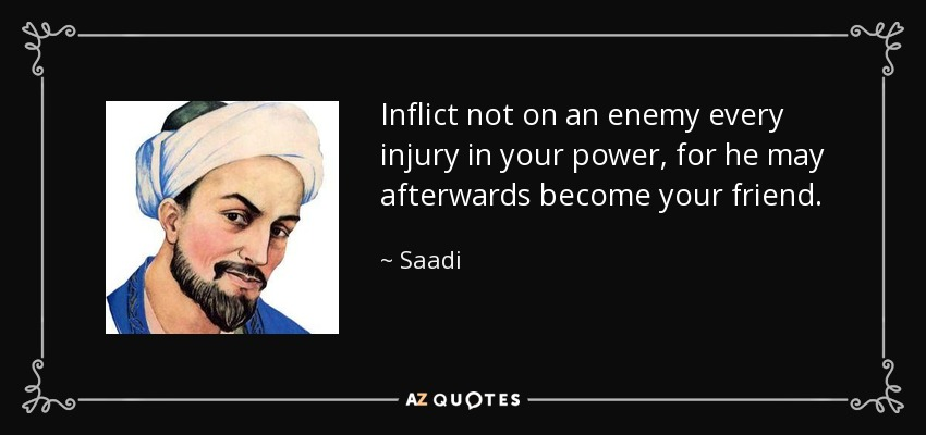 Inflict not on an enemy every injury in your power, for he may afterwards become your friend. - Saadi