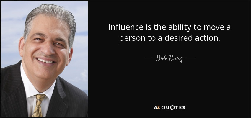 Influence is the ability to move a person to a desired action. - Bob Burg