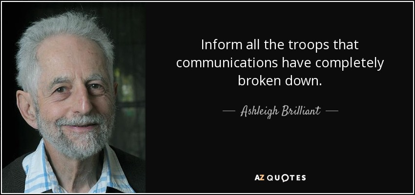 Inform all the troops that communications have completely broken down. - Ashleigh Brilliant