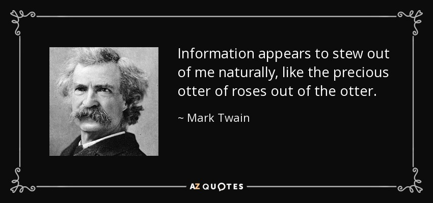 Information appears to stew out of me naturally, like the precious otter of roses out of the otter. - Mark Twain
