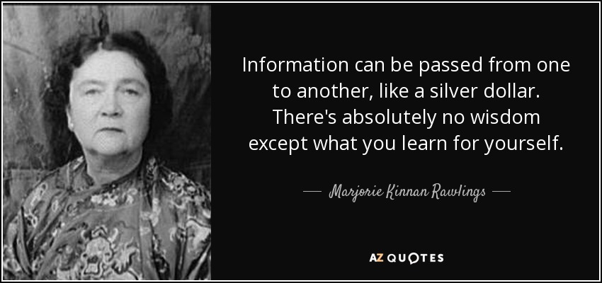 Information can be passed from one to another, like a silver dollar. There's absolutely no wisdom except what you learn for yourself. - Marjorie Kinnan Rawlings