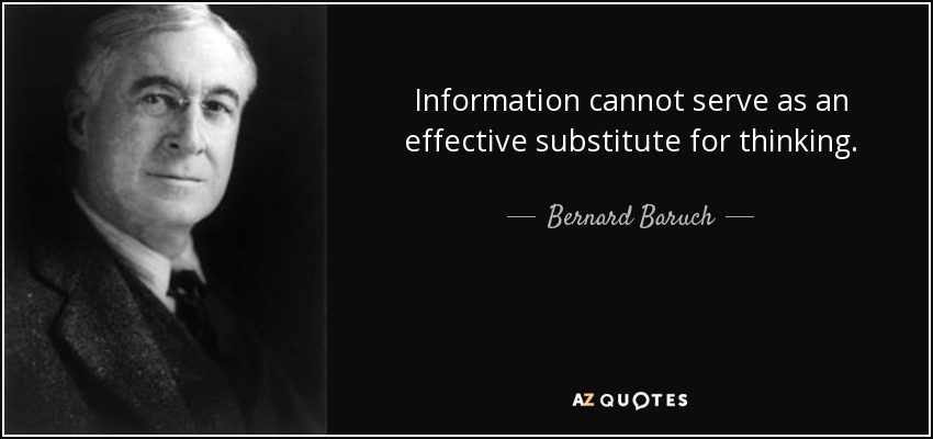 Information cannot serve as an effective substitute for thinking. - Bernard Baruch