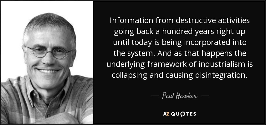 Information from destructive activities going back a hundred years right up until today is being incorporated into the system. And as that happens the underlying framework of industrialism is collapsing and causing disintegration. - Paul Hawken