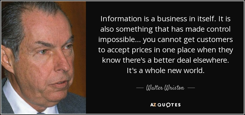 Information is a business in itself. It is also something that has made control impossible ... you cannot get customers to accept prices in one place when they know there's a better deal elsewhere. It's a whole new world. - Walter Wriston