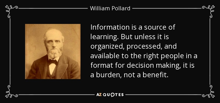 Information is a source of learning. But unless it is organized, processed, and available to the right people in a format for decision making, it is a burden, not a benefit. - William Pollard