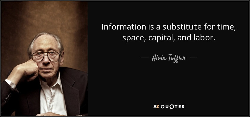 Information is a substitute for time, space, capital, and labor. - Alvin Toffler