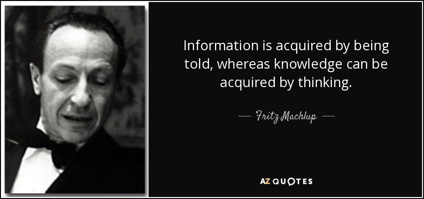 Information is acquired by being told, whereas knowledge can be acquired by thinking. - Fritz Machlup