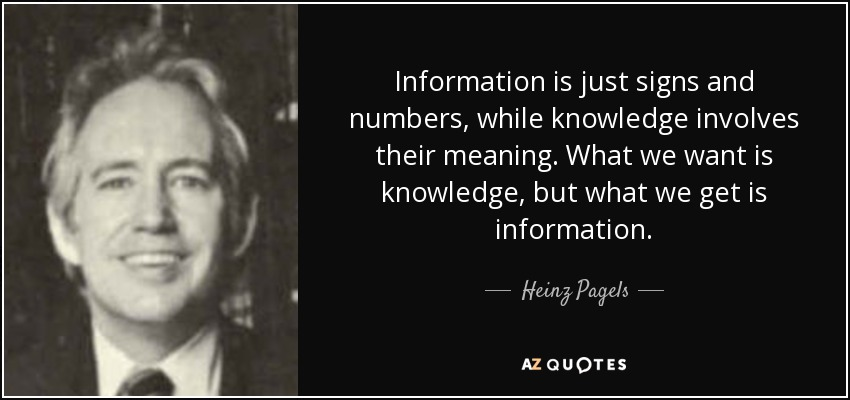 Information is just signs and numbers, while knowledge involves their meaning. What we want is knowledge, but what we get is information. - Heinz Pagels