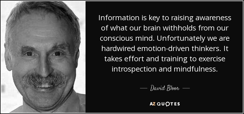 Information is key to raising awareness of what our brain withholds from our conscious mind. Unfortunately we are hardwired emotion-driven thinkers. It takes effort and training to exercise introspection and mindfulness. - David Bloor