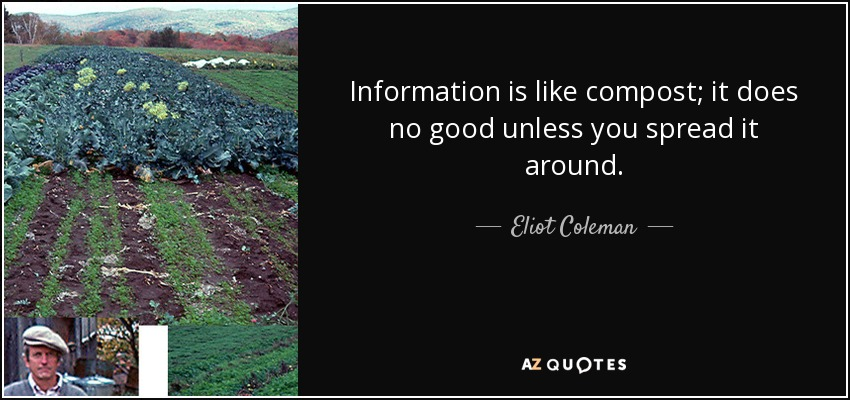 Information is like compost; it does no good unless you spread it around. - Eliot Coleman