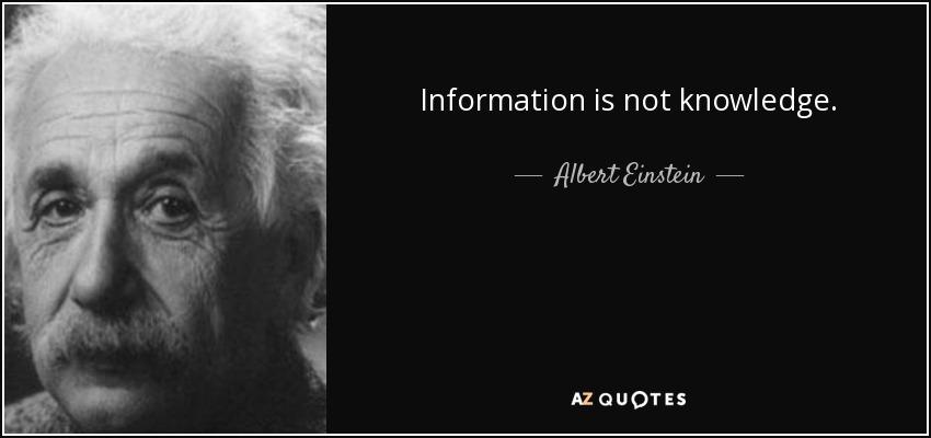 Information is not knowledge. - Albert Einstein