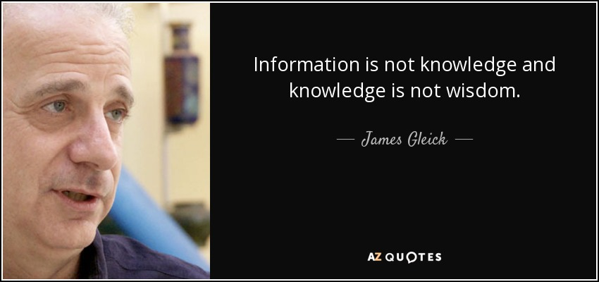 Information is not knowledge and knowledge is not wisdom. - James Gleick