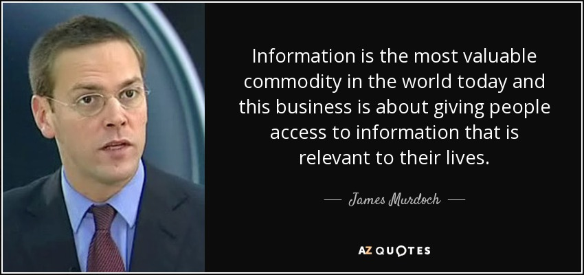 Information is the most valuable commodity in the world today and this business is about giving people access to information that is relevant to their lives. - James Murdoch