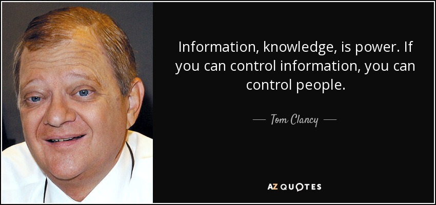 Information, knowledge, is power. If you can control information, you can control people. - Tom Clancy