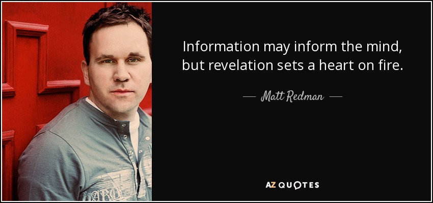 Information may inform the mind, but revelation sets a heart on fire. - Matt Redman