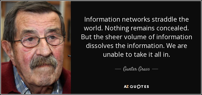 Information networks straddle the world. Nothing remains concealed. But the sheer volume of information dissolves the information. We are unable to take it all in. - Gunter Grass