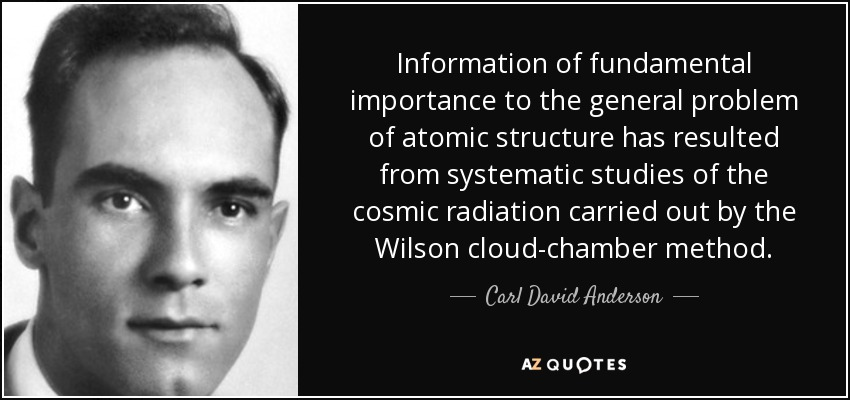 Information of fundamental importance to the general problem of atomic structure has resulted from systematic studies of the cosmic radiation carried out by the Wilson cloud-chamber method. - Carl David Anderson