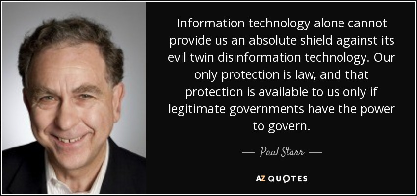 Information technology alone cannot provide us an absolute shield against its evil twin disinformation technology. Our only protection is law, and that protection is available to us only if legitimate governments have the power to govern. - Paul Starr