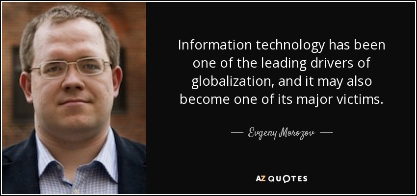 Information technology has been one of the leading drivers of globalization, and it may also become one of its major victims. - Evgeny Morozov