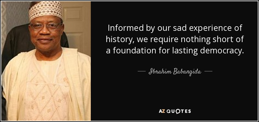 Informed by our sad experience of history, we require nothing short of a foundation for lasting democracy. - Ibrahim Babangida