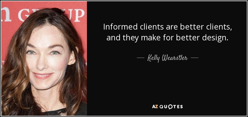 Informed clients are better clients, and they make for better design. - Kelly Wearstler