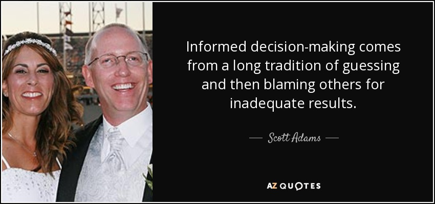Informed decision-making comes from a long tradition of guessing and then blaming others for inadequate results. - Scott Adams