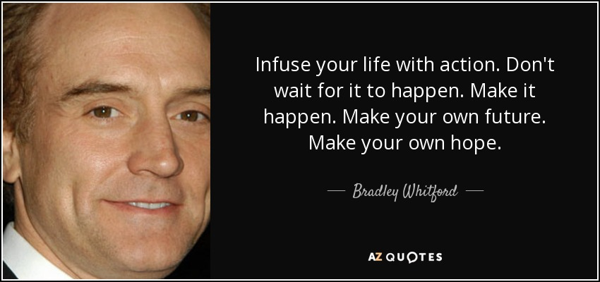 Infuse your life with action. Don't wait for it to happen. Make it happen. Make your own future. Make your own hope. - Bradley Whitford