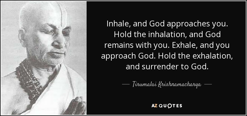 Inhale, and God approaches you. Hold the inhalation, and God remains with you. Exhale, and you approach God. Hold the exhalation, and surrender to God. - Tirumalai Krishnamacharya