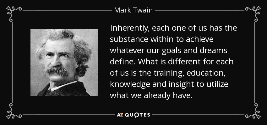 Inherently, each one of us has the substance within to achieve whatever our goals and dreams define. What is different for each of us is the training, education, knowledge and insight to utilize what we already have. - Mark Twain