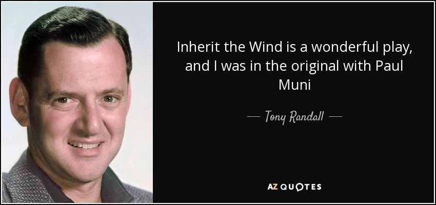 Inherit the Wind is a wonderful play, and I was in the original with Paul Muni - Tony Randall