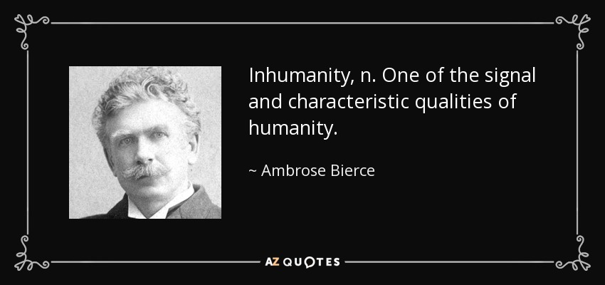 Inhumanity, n. One of the signal and characteristic qualities of humanity. - Ambrose Bierce