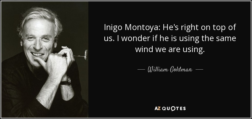 Inigo Montoya: He's right on top of us. I wonder if he is using the same wind we are using. - William Goldman