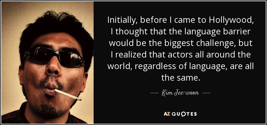 Initially, before I came to Hollywood, I thought that the language barrier would be the biggest challenge, but I realized that actors all around the world, regardless of language, are all the same. - Kim Jee-woon