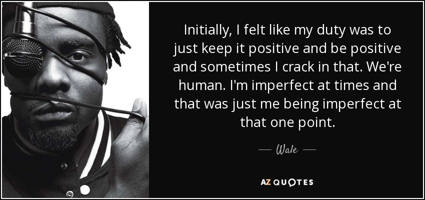 Initially, I felt like my duty was to just keep it positive and be positive and sometimes I crack in that. We're human. I'm imperfect at times and that was just me being imperfect at that one point. - Wale