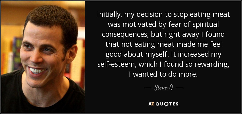 Initially, my decision to stop eating meat was motivated by fear of spiritual consequences, but right away I found that not eating meat made me feel good about myself. It increased my self-esteem, which I found so rewarding, I wanted to do more. - Steve-O