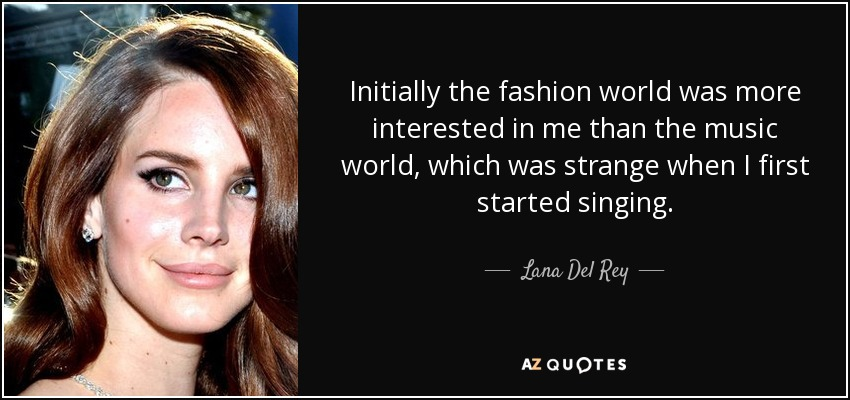 Initially the fashion world was more interested in me than the music world, which was strange when I first started singing. - Lana Del Rey